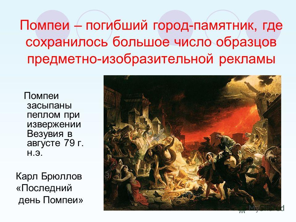 Помпеи – погибший город-памятник, где сохранилось большое число образцов предметно-изобразительной рекламы Помпеи засыпаны пеплом при извержении Везувия в августе 79 г. н.э. Карл Брюллов «Последний день Помпеи»
