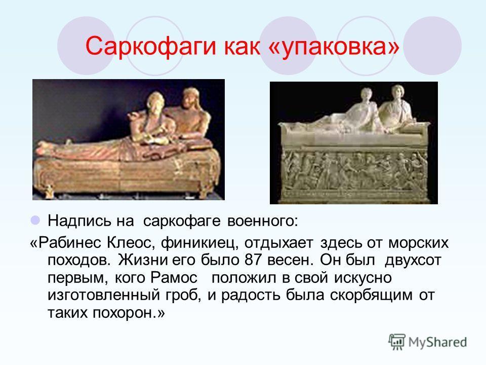 Саркофаги как «упаковка» Надпись на саркофаге военного: «Рабинес Клеос, финикиец, отдыхает здесь от морских походов. Жизни его было 87 весен. Он был двухсот первым, кого Рамос положил в свой искусно изготовленный гроб, и радость была скорбящим от так