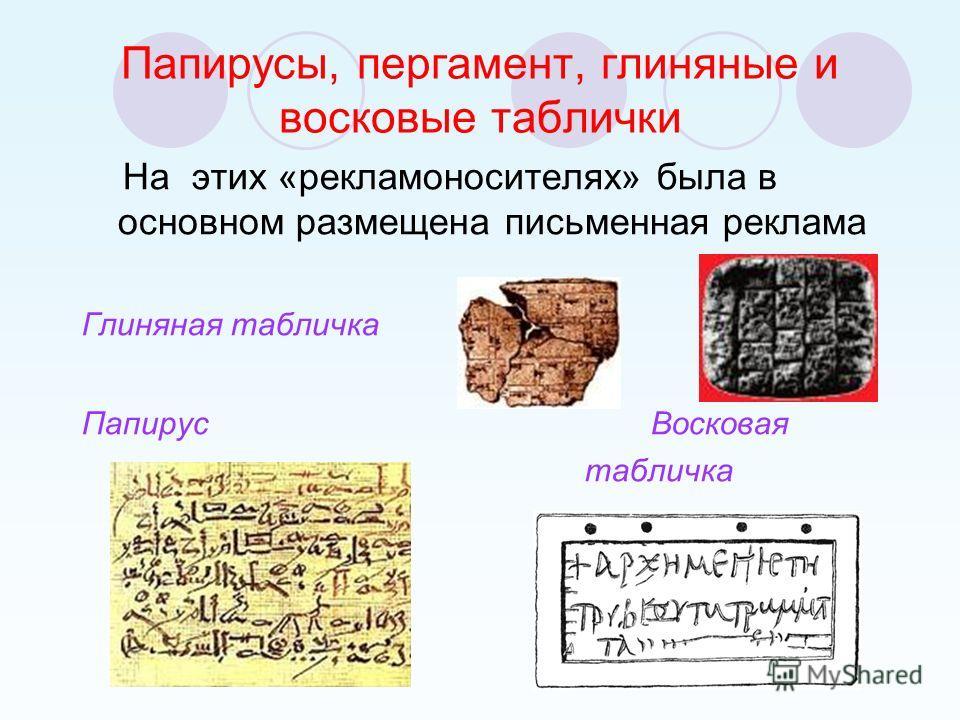 Папирусы, пергамент, глиняные и восковые таблички На этих «рекламоносителях» была в основном размещена письменная реклама Глиняная табличка Папирус Восковая табличка