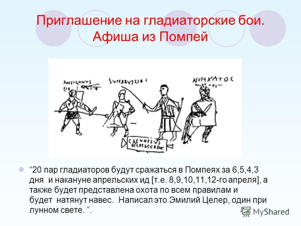 Приглашение на гладиаторские бои. Афиша из Помпей 20 пар гладиаторов будут сражаться в Помпеях за 6,5,4,3 дня и накануне апрельских ид [т.е. 8,9,10,11,12-го апреля], а также будет представлена охота по всем правилам и будет натянут навес. Написал это