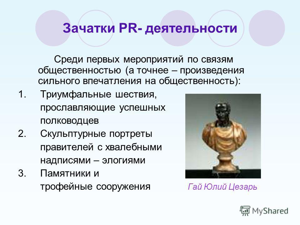 Зачатки PR- деятельности Среди первых мероприятий по связям общественностью (а точнее – произведения сильного впечатления на общественность): 1. Триумфальные шествия, прославляющие успешных полководцев 2. Скульптурные портреты правителей с хвалебными