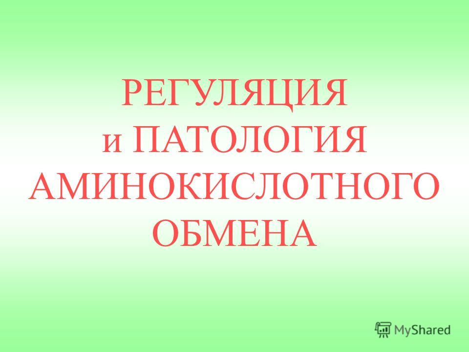 РЕГУЛЯЦИЯ и ПАТОЛОГИЯ АМИНОКИСЛОТНОГО ОБМЕНА