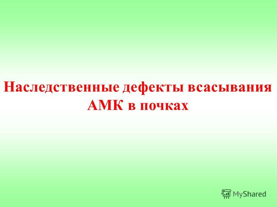 Наследственные дефекты всасывания АМК в почках