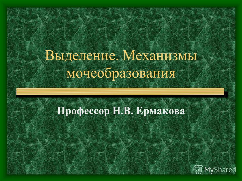 Выделение. Механизмы мочеобразования Профессор Н.В. Ермакова