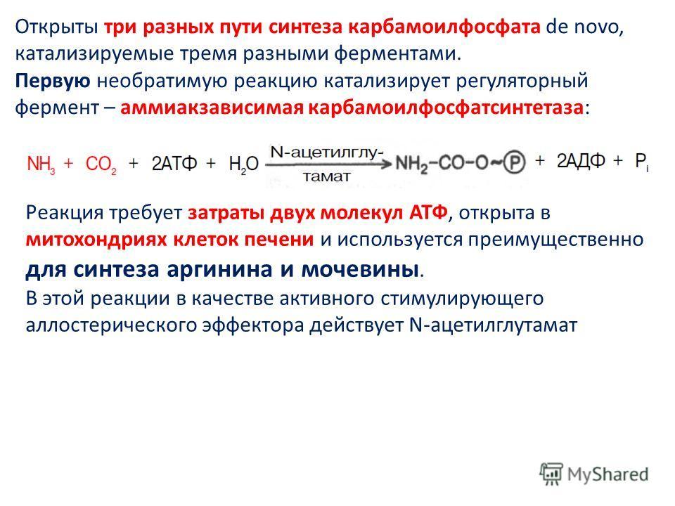Открыты три разных пути синтеза карбамоилфосфата de novo, катализируемые тремя разными ферментами. Первую необратимую реакцию катализирует регуляторный фермент – аммиакзависимая карбамоилфосфатсинтетаза: Реакция требует затраты двух молекул АТФ, откр