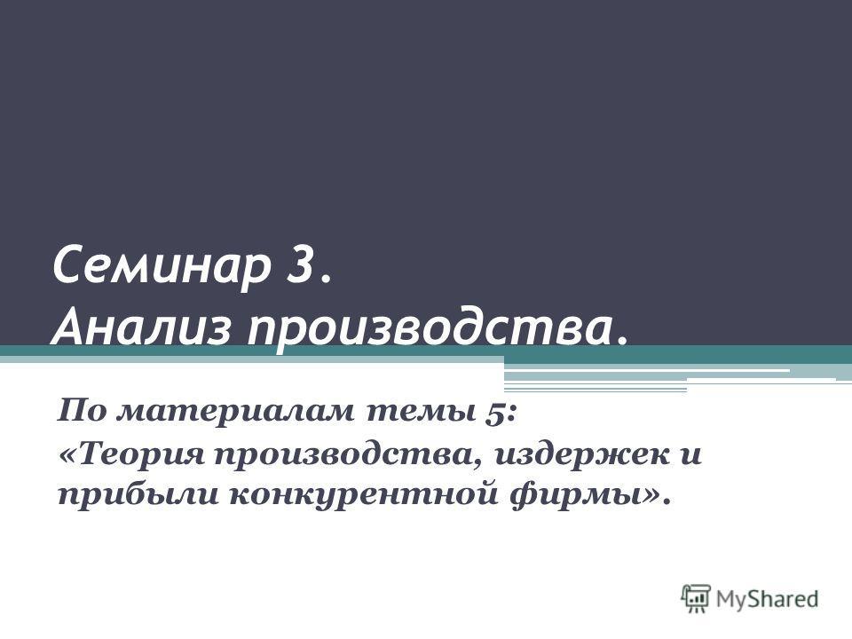 Семинар 3. Анализ производства. По материалам темы 5: «Теория производства, издержек и прибыли конкурентной фирмы».