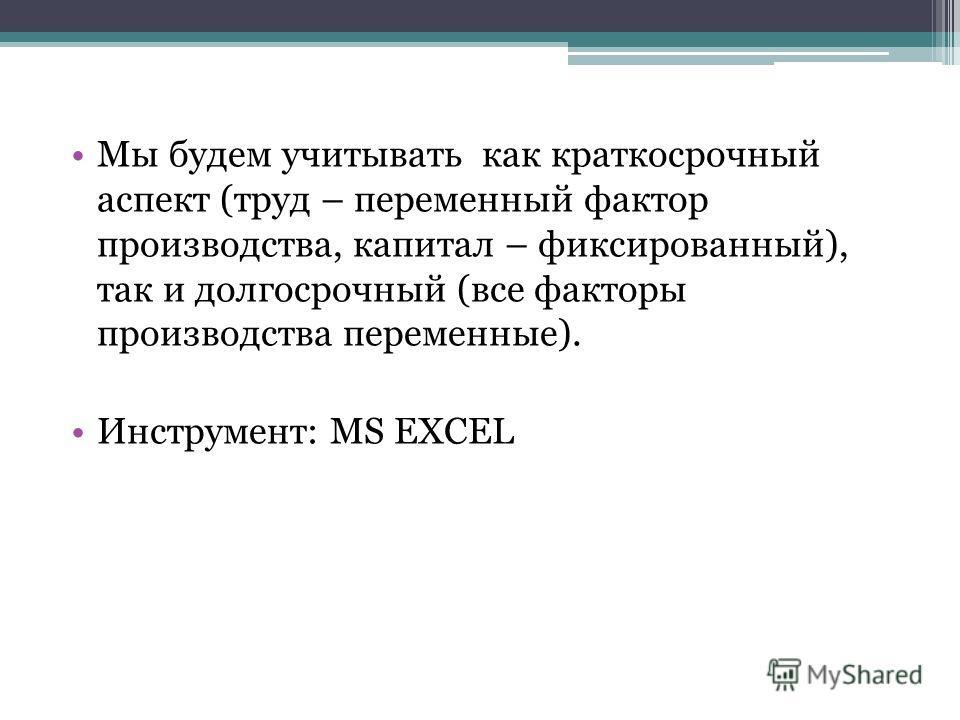 Мы будем учитывать как краткосрочный аспект (труд – переменный фактор производства, капитал – фиксированный), так и долгосрочный (все факторы производства переменные). Инструмент: MS EXCEL