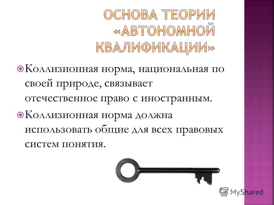 Коллизионная норма, национальная по своей природе, связывает отечественное право с иностранным. Коллизионная норма должна использовать общие для всех правовых систем понятия.