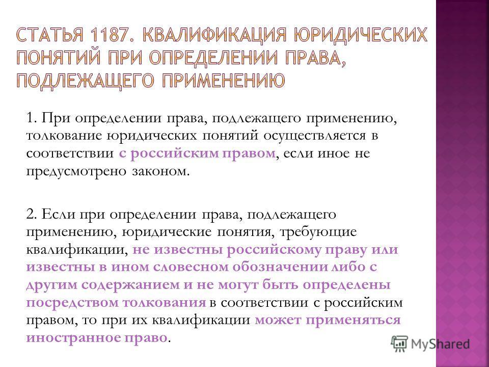 1. При определении права, подлежащего применению, толкование юридических понятий осуществляется в соответствии с российским правом, если иное не предусмотрено законом. 2. Если при определении права, подлежащего применению, юридические понятия, требую