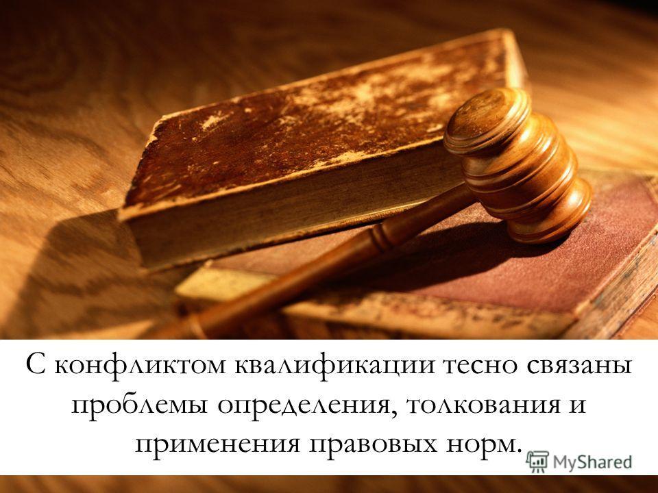 С конфликтом квалификации тесно связаны проблемы определения, толкования и применения правовых норм.