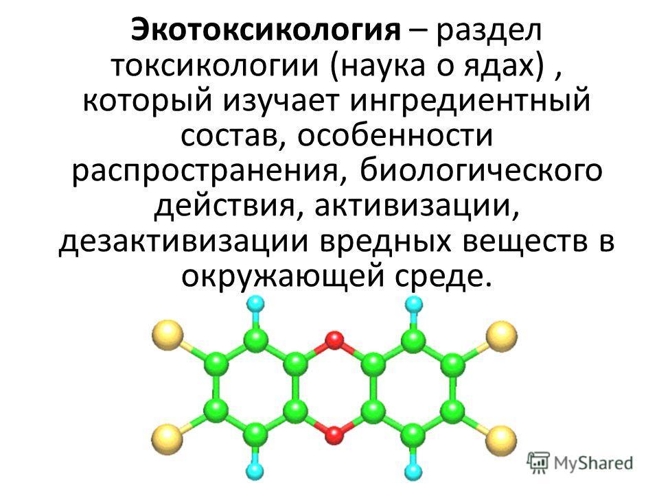 Экотоксикология – раздел токсикологии (наука о ядах), который изучает ингредиентный состав, особенности распространения, биологического действия, активизации, дезактивизации вредных веществ в окружающей среде.