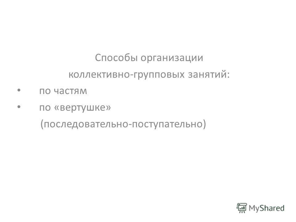 Способы организации коллективно-групповых занятий: по частям по «вертушке» (последовательно-поступательно)