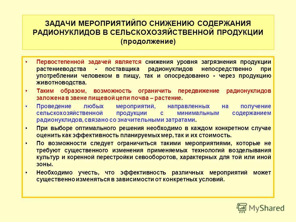 ЗАДАЧИ МЕРОПРИЯТИЙПО СНИЖЕНИЮ СОДЕРЖАНИЯ РАДИОНУКЛИДОВ В СЕЛЬСКОХОЗЯЙСТВЕННОЙ ПРОДУКЦИИ (продолжение) Первостепенной задачей является снижения уровня загрязнения продукции растениеводства - поставщика радионуклидов непосредственно при употреблении че