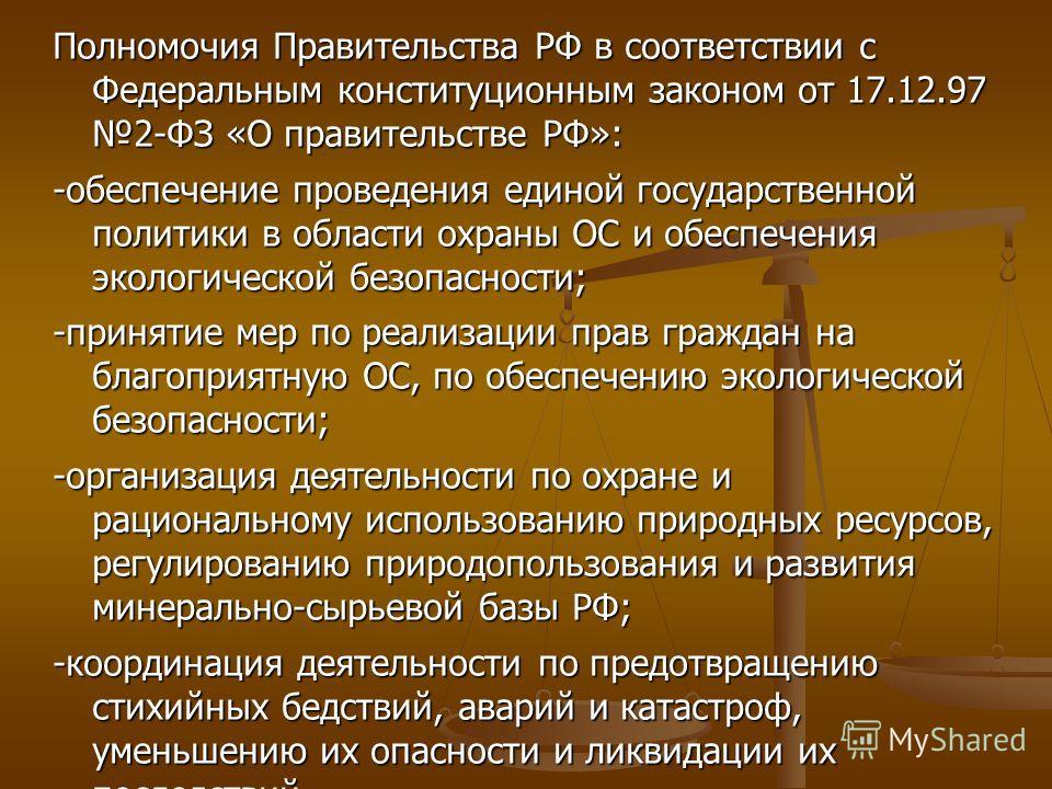 Полномочия Правительства РФ в соответствии с Федеральным конституционным законом от 17.12.97 2-ФЗ «О правительстве РФ»: -обеспечение проведения единой государственной политики в области охраны ОС и обеспечения экологической безопасности; -принятие ме