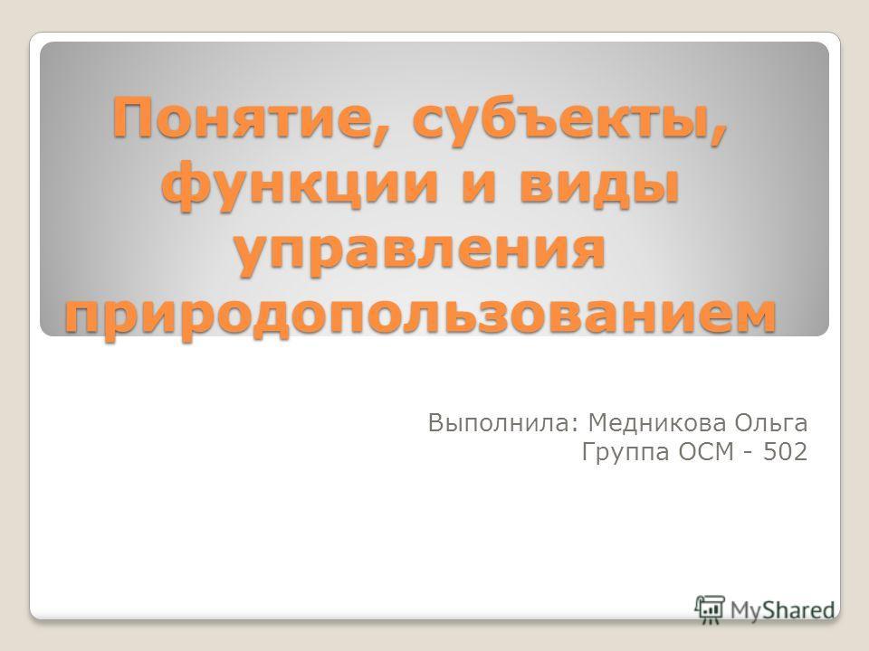 Понятие, субъекты, функции и виды управления природопользованием Выполнила: Медникова Ольга Группа ОСМ - 502