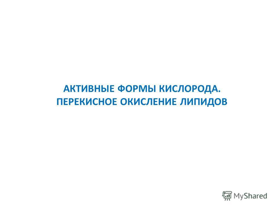 АКТИВНЫЕ ФОРМЫ КИСЛОРОДА. ПЕРЕКИСНОЕ ОКИСЛЕНИЕ ЛИПИДОВ
