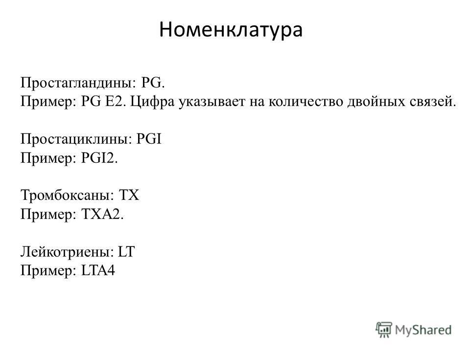 Номенклатура Простагландины: PG. Пример: PG Е2. Цифра указывает на количество двойных связей. Простациклины: PGI Пример: PGI2. Тромбоксаны: ТХ Пример: ТХА2. Лейкотриены: LT Пример: LTA4