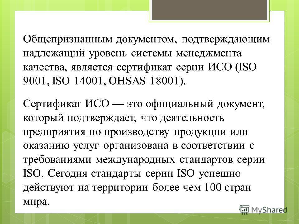 Общепризнанным документом, подтверждающим надлежащий уровень системы менеджмента качества, является сертификат серии ИСО (ISO 9001, ISO 14001, OHSAS 18001). Сертификат ИСО это официальный документ, который подтверждает, что деятельность предприятия п