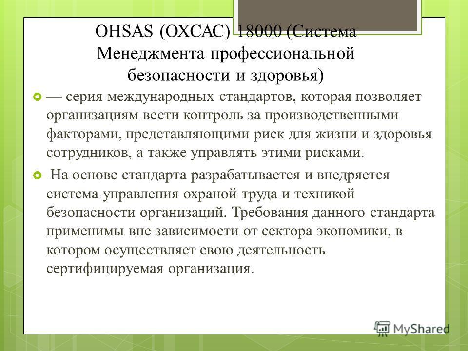 OHSAS (ОХСАС) 18000 (Система Менеджмента профессиональной безопасности и здоровья) серия международных стандартов, которая позволяет организациям вести контроль за производственными факторами, представляющими риск для жизни и здоровья сотрудников, а