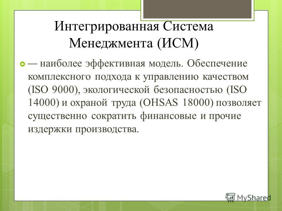 Интегрированная Система Менеджмента (ИСМ) наиболее эффективная модель. Обеспечение комплексного подхода к управлению качеством (ISO 9000), экологической безопасностью (ISO 14000) и охраной труда (OHSAS 18000) позволяет существенно сократить финансовы