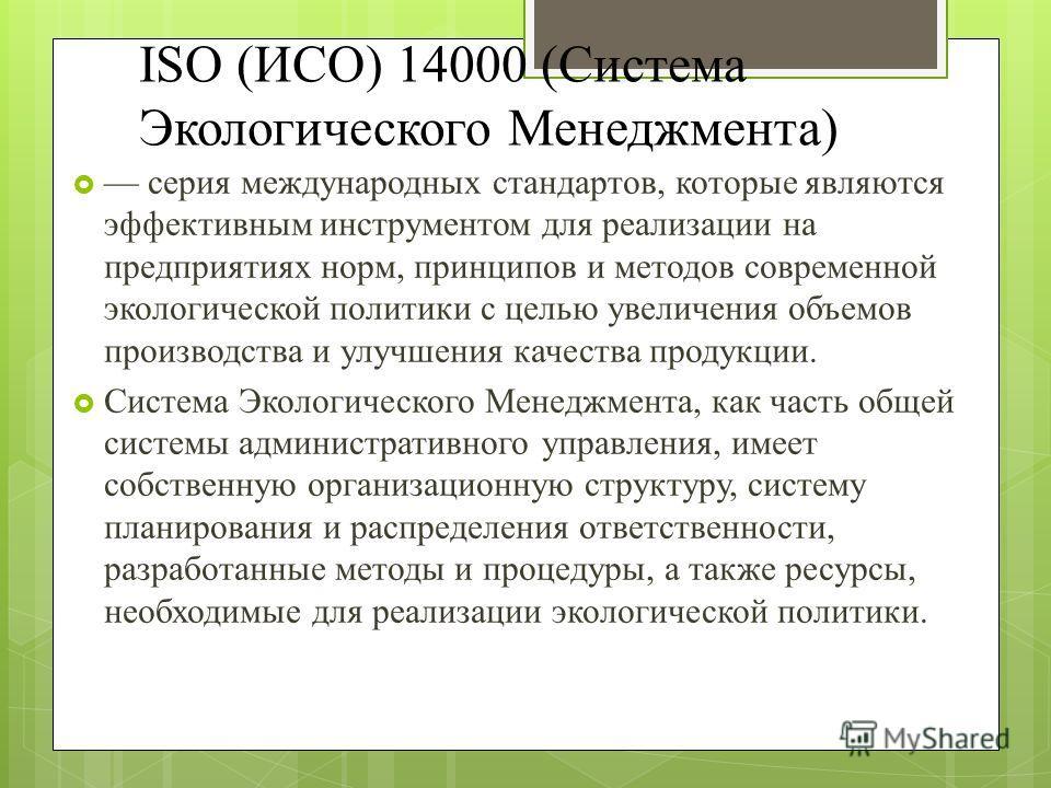 ISO (ИСО) 14000 (Система Экологического Менеджмента) серия международных стандартов, которые являются эффективным инструментом для реализации на предприятиях норм, принципов и методов современной экологической политики с целью увеличения объемов прои