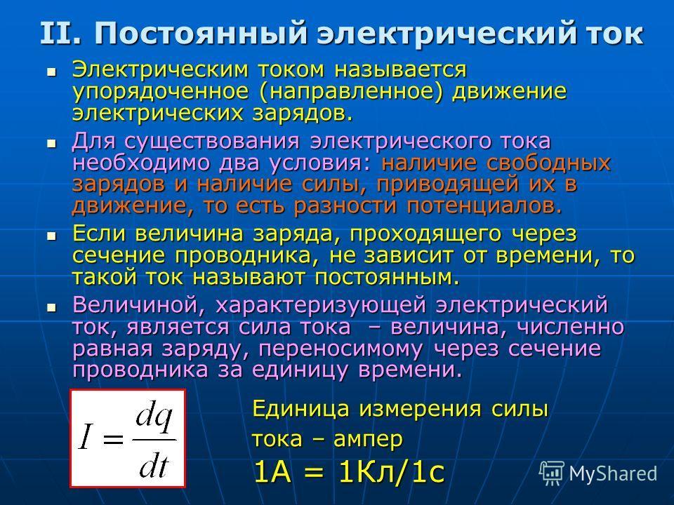 II. Постоянный электрический ток Электрическим током называется упорядоченное (направленное) движение электрических зарядов. Электрическим током называется упорядоченное (направленное) движение электрических зарядов. Для существования электрического