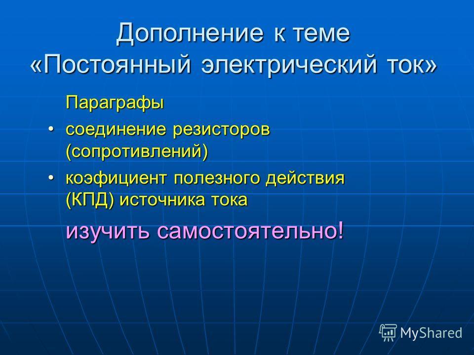 Параграфы соединение резисторов (сопротивлений)соединение резисторов (сопротивлений) коэфициент полезного действия (КПД) источника токакоэфициент полезного действия (КПД) источника тока изучить самостоятельно! Дополнение к теме «Постоянный электричес