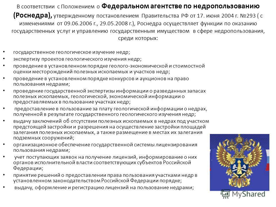 В соответствии с Положением о Федеральном агентстве по недропользованию (Роснедра), утвержденному постановлением Правительства РФ от 17. июня 2004 г. 293 ( с изменениями от 09.06.2006 г., 29.05.2008 г.), Роснедра осуществляет функции по оказанию госу