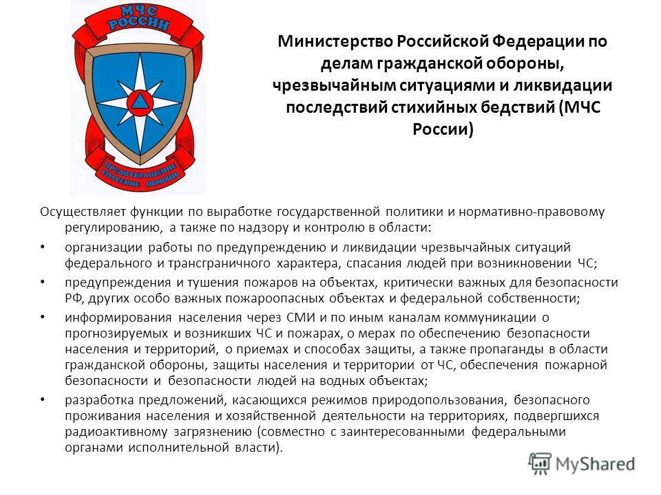 Министерство Российской Федерации по делам гражданской обороны, чрезвычайным ситуациями и ликвидации последствий стихийных бедствий (МЧС России) Осуществляет функции по выработке государственной политики и нормативно-правовому регулированию, а также