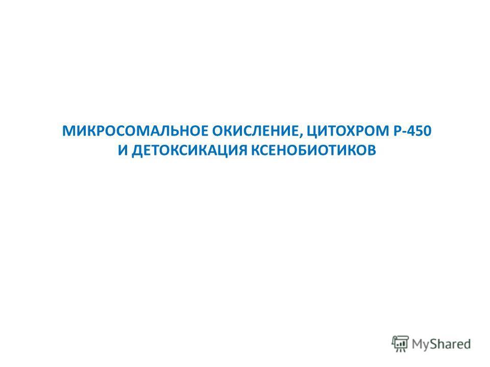 МИКРОСОМАЛЬНОЕ ОКИСЛЕНИЕ, ЦИТОХРОМ Р-450 И ДЕТОКСИКАЦИЯ КСЕНОБИОТИКОВ