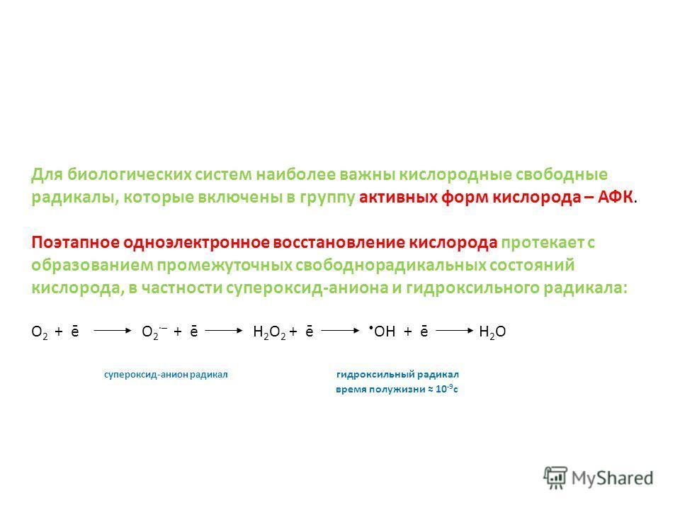 Для биологических систем наиболее важны кислородные свободные радикалы, которые включены в группу активных форм кислорода – АФК. Поэтапное одноэлектронное восстановление кислорода протекает с образованием промежуточных свободнорадикальных состояний к