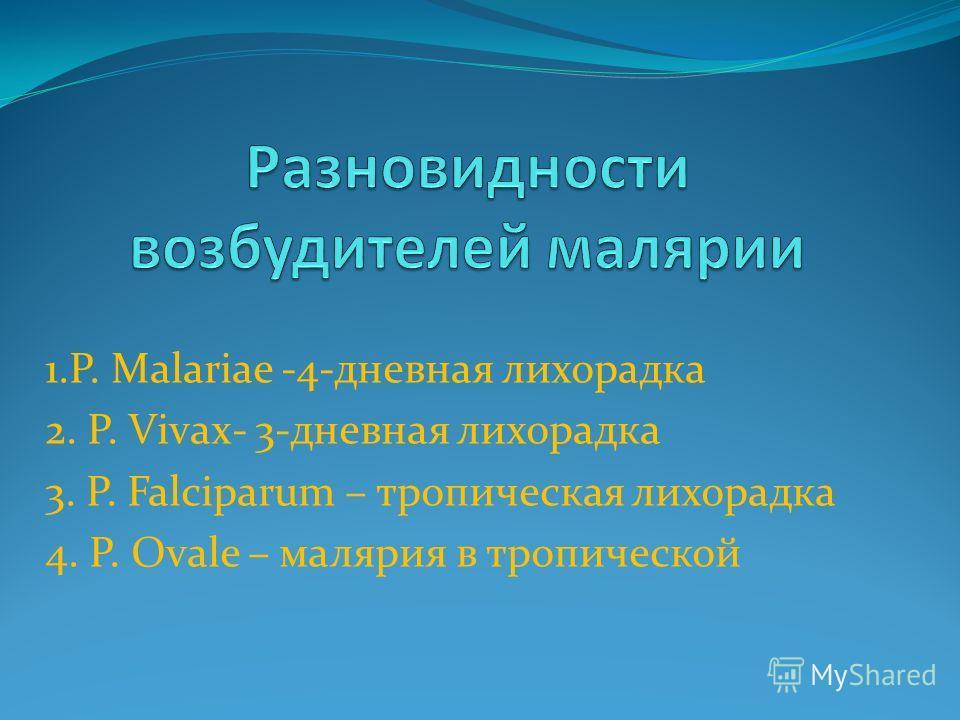 1.Р. Malariae -4-дневная лихорадка 2. P. Vivax- 3-дневная лихорадка 3. P. Falciparum – тропическая лихорадка 4. P. Ovale – малярия в тропической