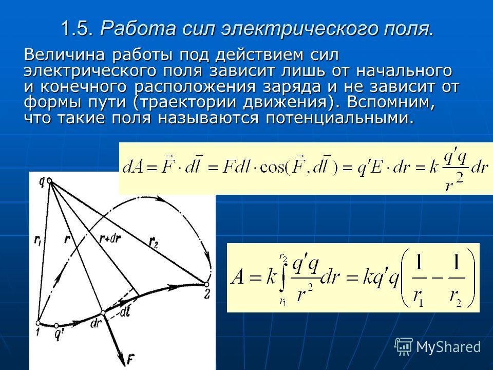 1.5. Работа сил электрического поля. Величина работы под действием сил электрического поля зависит лишь от начального и конечного расположения заряда и не зависит от формы пути (траектории движения). Вспомним, что такие поля называются потенциальными