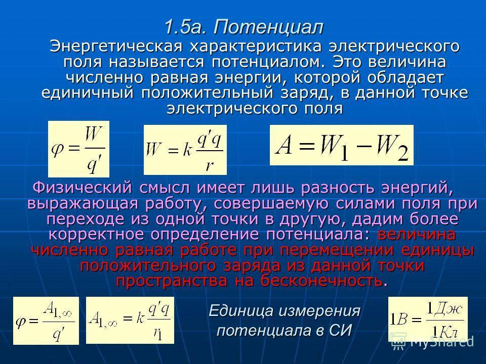 1.5а. Потенциал Энергетическая характеристика электрического поля называется потенциалом. Это величина численно равная энергии, которой обладает единичный положительный заряд, в данной точке электрического поля Физический смысл имеет лишь разность эн