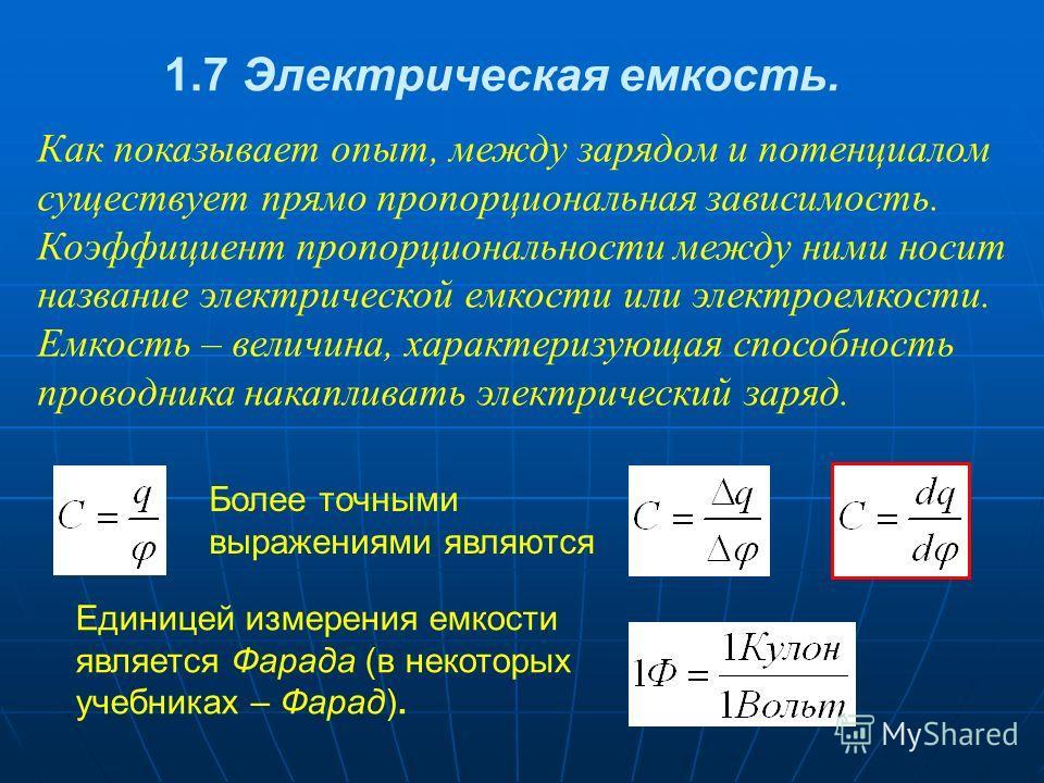 Как показывает опыт, между зарядом и потенциалом существует прямо пропорциональная зависимость. Коэффициент пропорциональности между ними носит название электрической емкости или электроемкости. Емкость – величина, характеризующая способность проводн