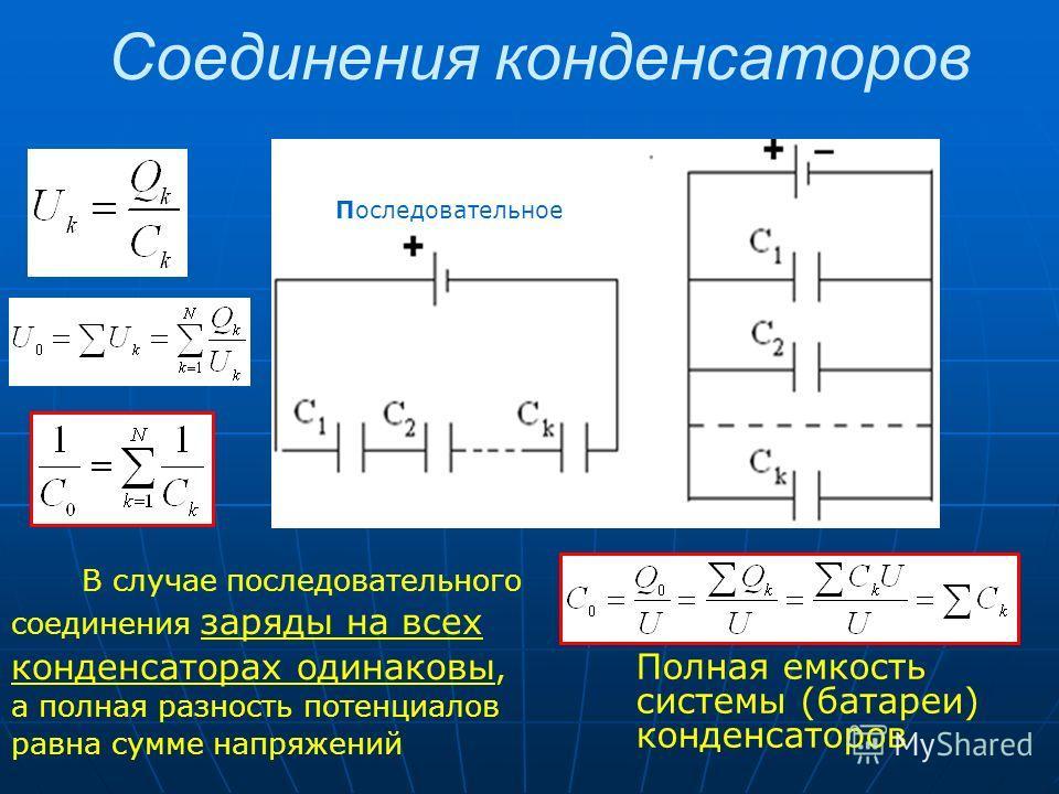 Соединения конденсаторов Пара ллел ьное В случае последовательного соединения заряды на всех конденсаторах одинаковы, а полная разность потенциалов равна сумме напряжений Полная емкость системы (батареи) конденсаторов Последовательное