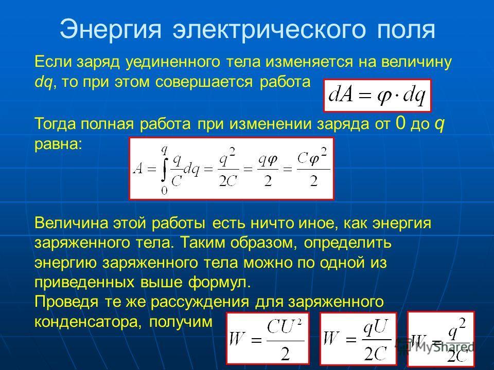 Энергия электрического поля Если заряд уединенного тела изменяется на величину dq, то при этом совершается работа Тогда полная работа при изменении заряда от 0 до q равна: Величина этой работы есть ничто иное, как энергия заряженного тела. Таким обра