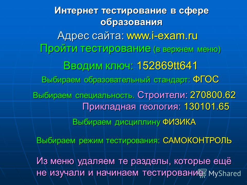 Интернет тестирование в сфере образования Адрес сайта: www.i-exam.ru Пройти тестирование (в верхнем меню) Вводим ключ: 152869tt641 Выбираем образовательный стандарт: ФГОС Выбираем специальность. Строители: 270800.62 Прикладная геология: 130101.65 Выб