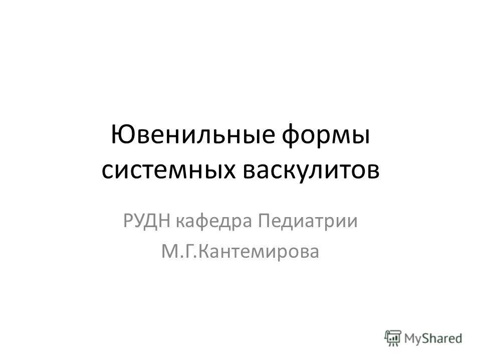 Ювенильные формы системных васкулитов РУДН кафедра Педиатрии М.Г.Кантемирова