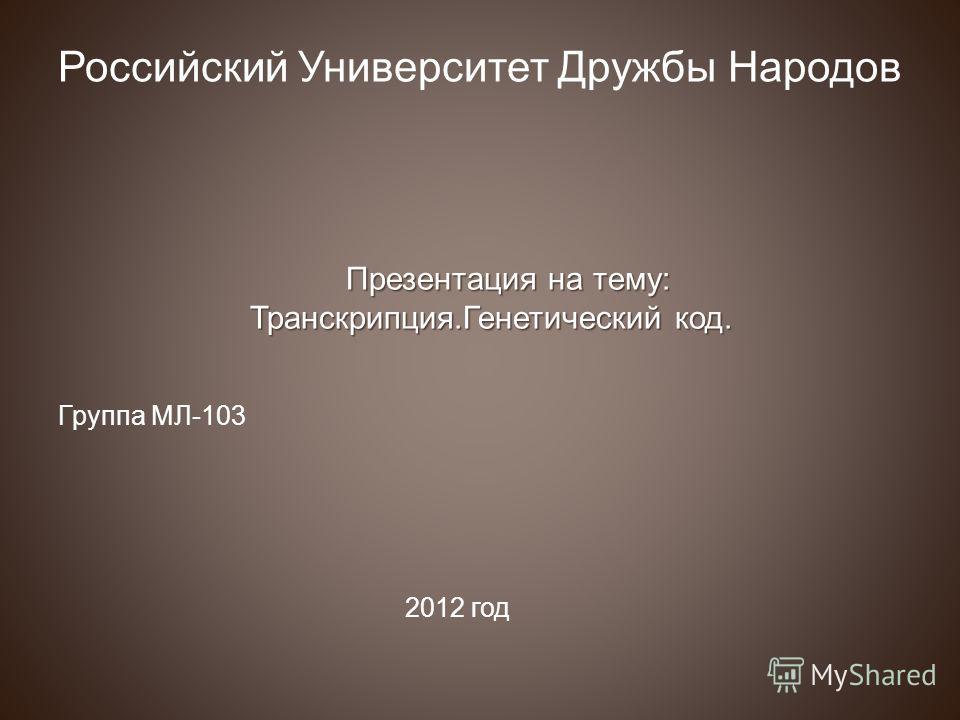 Российский Университет Дружбы Народов Презентация на тему: Транскрипция.Генетический код. Группа МЛ-103 2012 год