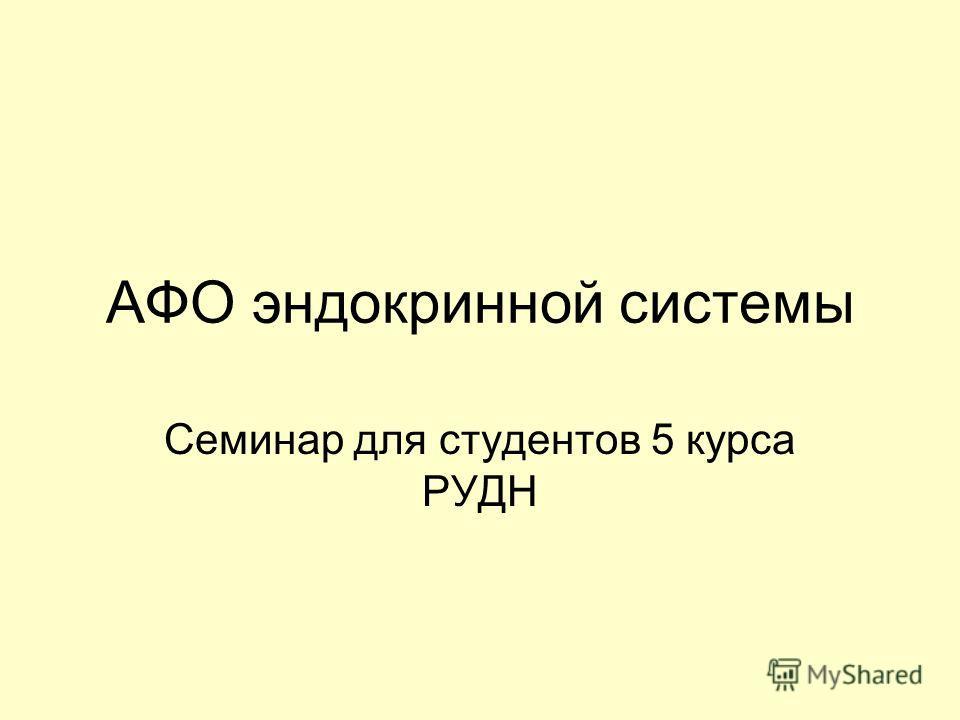 АФО эндокринной системы Семинар для студентов 5 курса РУДН