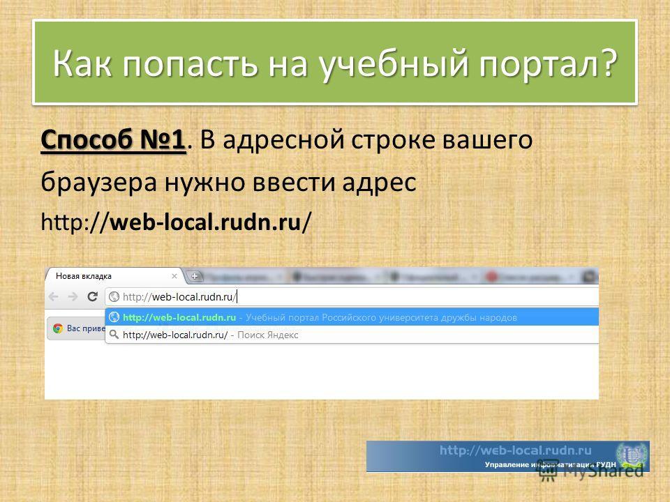 Как попасть на учебный портал? Способ 1 Способ 1. В адресной строке вашего браузера нужно ввести адрес http://web-local.rudn.ru/