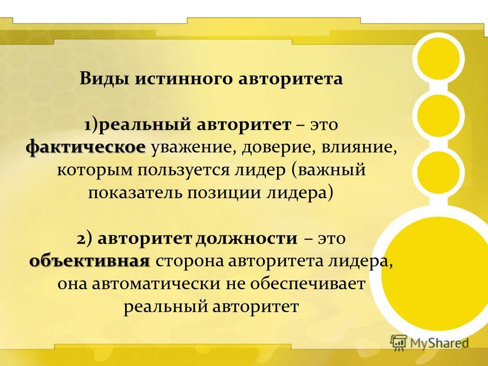 Виды истинного авторитета фактическое 1)реальный авторитет – это фактическое уважение, доверие, влияние, которым пользуется лидер (важный показатель позиции лидера) объективная 2) авторитет должности – это объективная сторона авторитета лидера, она а