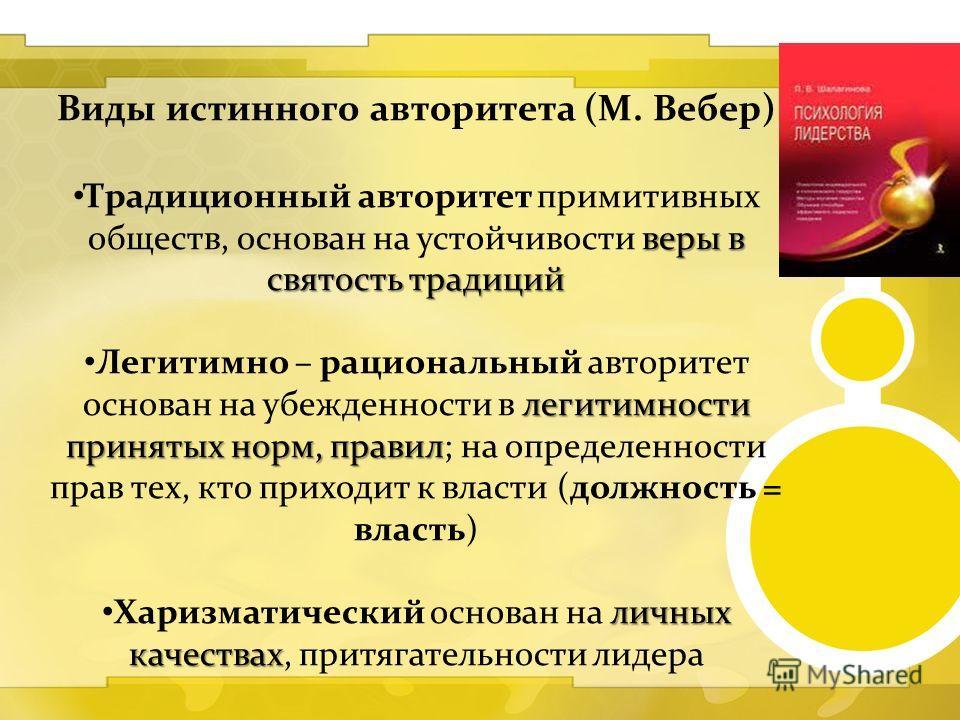 Виды истинного авторитета (М. Вебер) веры в святость традиций Традиционный авторитет примитивных обществ, основан на устойчивости веры в святость традиций легитимности принятых норм, правил Легитимно – рациональный авторитет основан на убежденности в