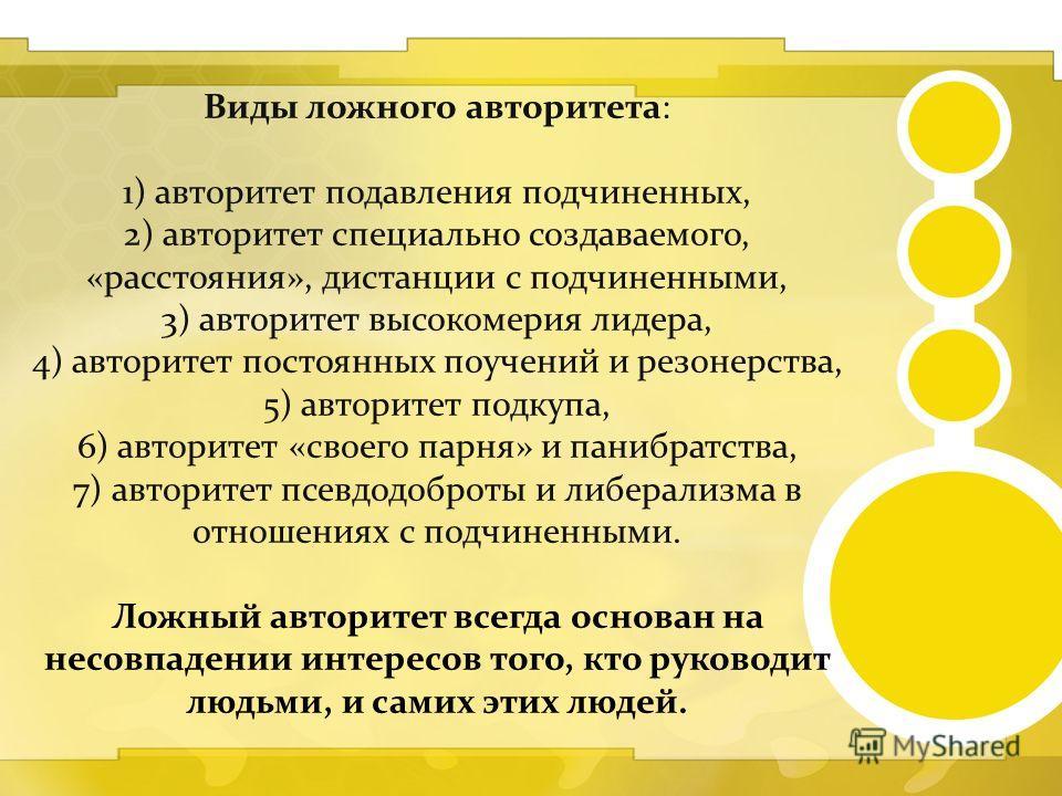 Виды ложного авторитета: 1) авторитет подавления подчиненных, 2) авторитет специально создаваемого, «расстояния», дистанции с подчиненными, 3) авторитет высокомерия лидера, 4) авторитет постоянных поучений и резонерства, 5) авторитет подкупа, 6) авто