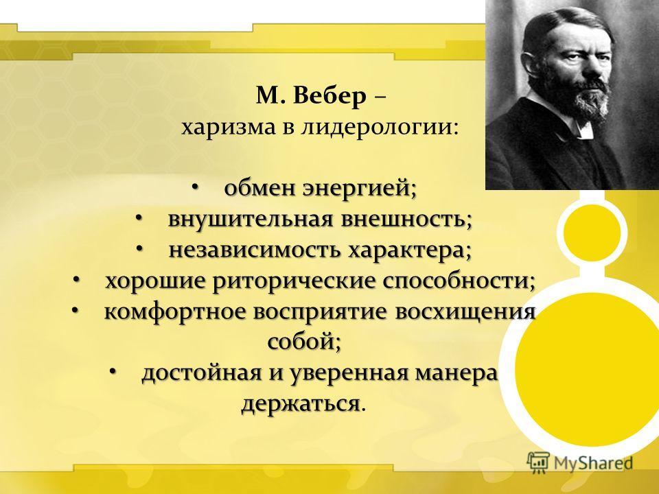 М. Вебер – харизма в лидерологии: обмен энергией;обмен энергией; внушительная внешность;внушительная внешность; независимость характера;независимость характера; хорошие риторические способности;хорошие риторические способности; комфортное восприятие