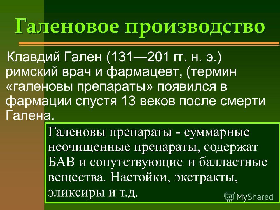 Галеновое производство Клавдий Гален (131201 гг. н. э.) римский врач и фармацевт, (термин «галеновы препараты» появился в фармации спустя 13 веков после смерти Галена. Галеновы препараты - суммарные неочищенные препараты, Галеновы препараты - суммарн