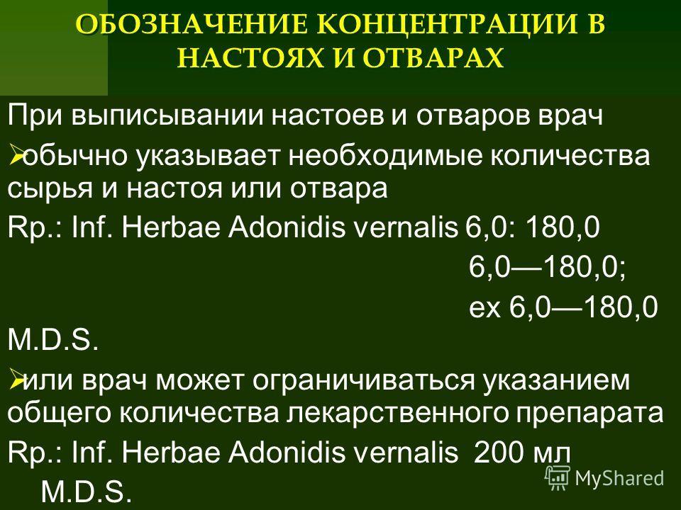ОБОЗНАЧЕНИЕ КОНЦЕНТРАЦИИ В НАСТОЯХ И ОТВАРАХ При выписывании настоев и отваров врач обычно указывает необходимые количества сырья и настоя или отвара Rp.: Inf. Herbae Adonidis vernalis 6,0: 180,0 6,0180,0; ex 6,0180,0 М.D.S. или врач может ограничива