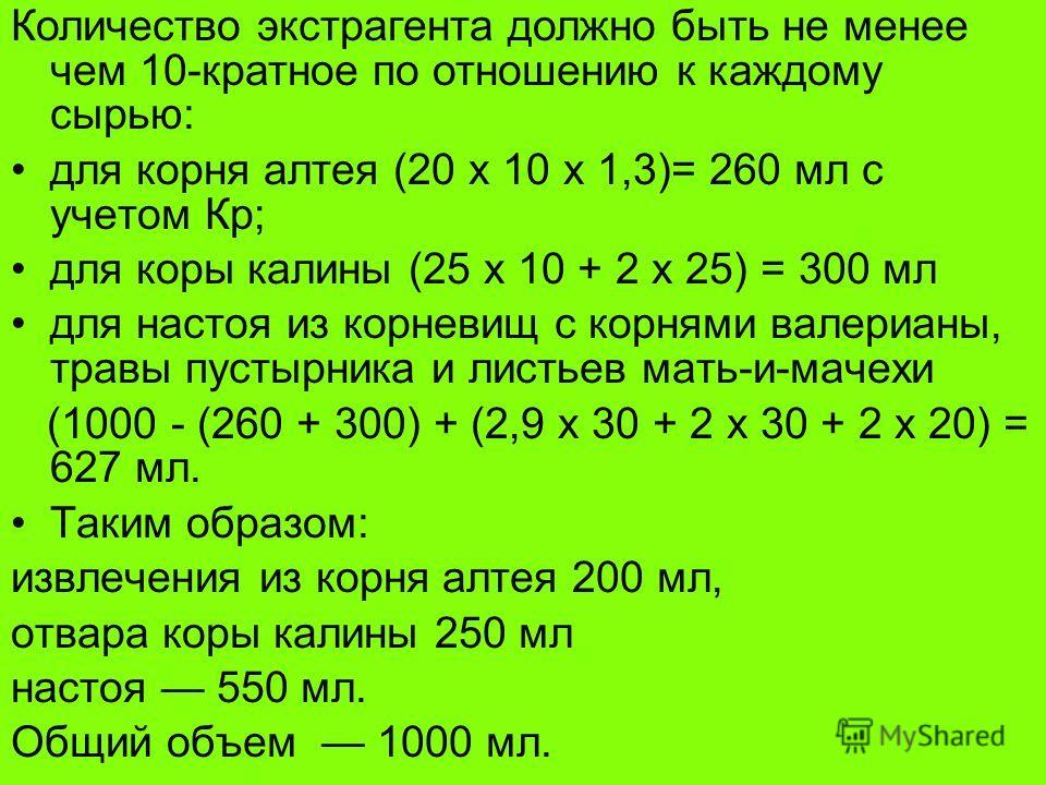 Количество экстрагента должно быть не менее чем 10-кратное по отношению к каждому сырью: для корня алтея (20 х 10 х 1,3)= 260 мл с учетом Кр; для коры калины (25 х 10 + 2 х 25) = 300 мл для настоя из корневищ с корнями валерианы, травы пустырника и л