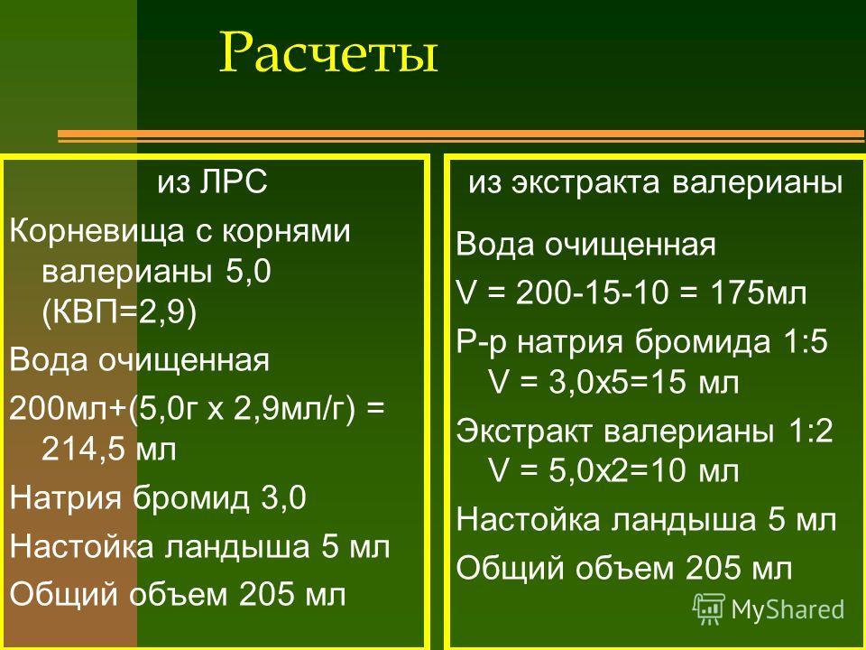 Расчеты из ЛРС Корневища с корнями валерианы 5,0 (КВП=2,9) Вода очищенная 200мл+(5,0г х 2,9мл/г) = 214,5 мл Натрия бромид 3,0 Настойка ландыша 5 мл Общий объем 205 мл из экстракта валерианы Вода очищенная V = 200-15-10 = 175мл Р-р натрия бромида 1:5